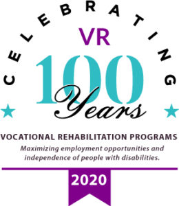 Celebrating VR's 100 Year Anniversary. Vocational Rehabilitation Programs - maximizing employment opportunities and independence of people with disabilities in 2020.